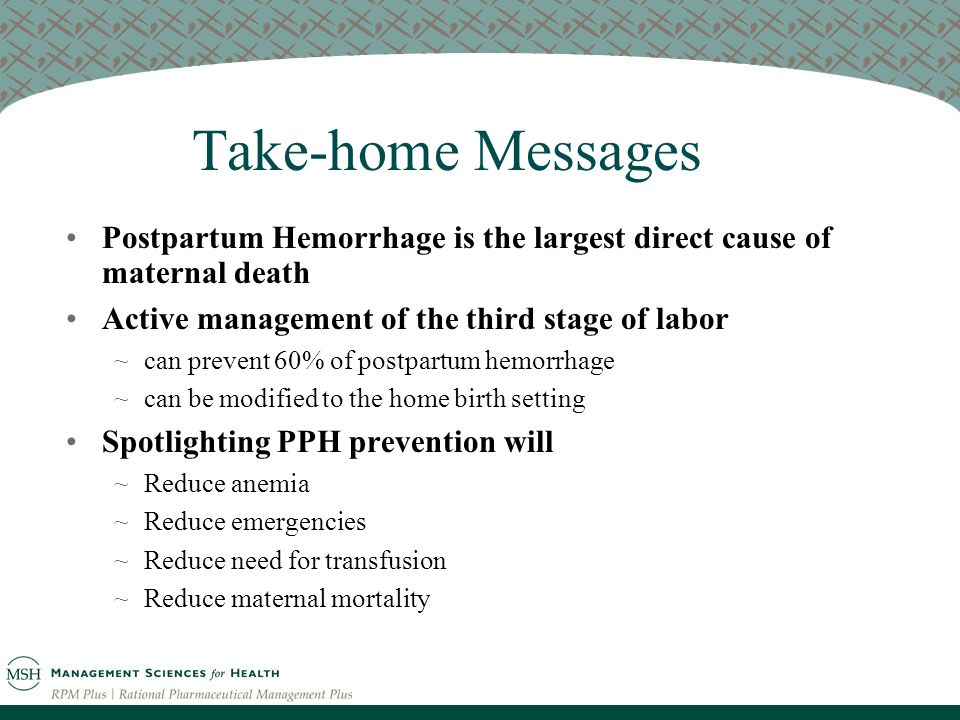 Take-home Messages Postpartum Hemorrhage is the largest direct cause of maternal death Active management of the third stage of labor ~can prevent 60% of postpartum hemorrhage ~can be modified to the home birth setting Spotlighting PPH prevention will ~Reduce anemia ~Reduce emergencies ~Reduce need for transfusion ~Reduce maternal mortality