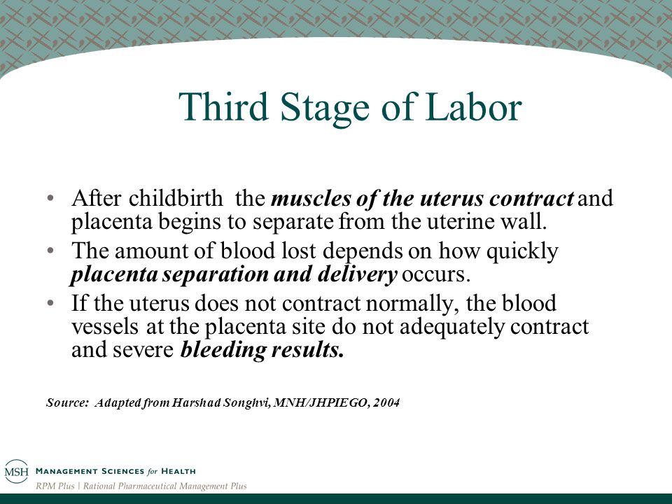 Third Stage of Labor After childbirth the muscles of the uterus contract and placenta begins to separate from the uterine wall.