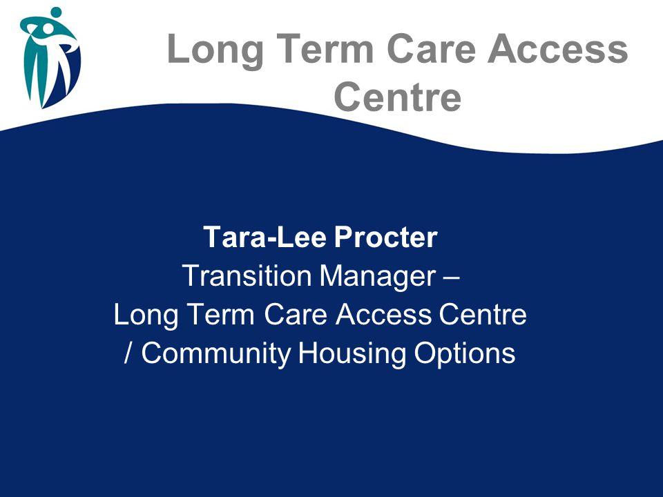 Long Term Care Access Centre Tara-Lee Procter Transition Manager – Long Term Care Access Centre / Community Housing Options