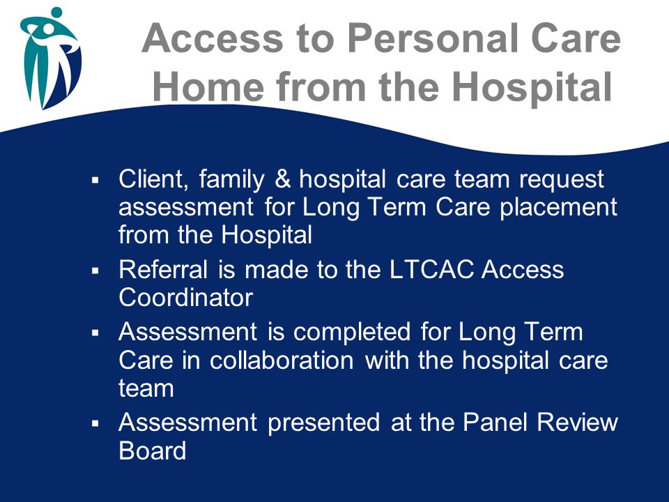 Access to Personal Care Home from the Hospital  Client, family & hospital care team request assessment for Long Term Care placement from the Hospital  Referral is made to the LTCAC Access Coordinator  Assessment is completed for Long Term Care in collaboration with the hospital care team  Assessment presented at the Panel Review Board