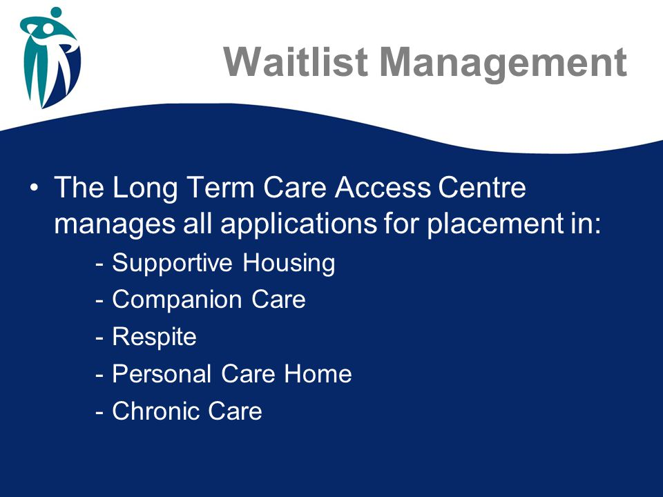 Waitlist Management The Long Term Care Access Centre manages all applications for placement in: -Supportive Housing -Companion Care -Respite -Personal Care Home -Chronic Care