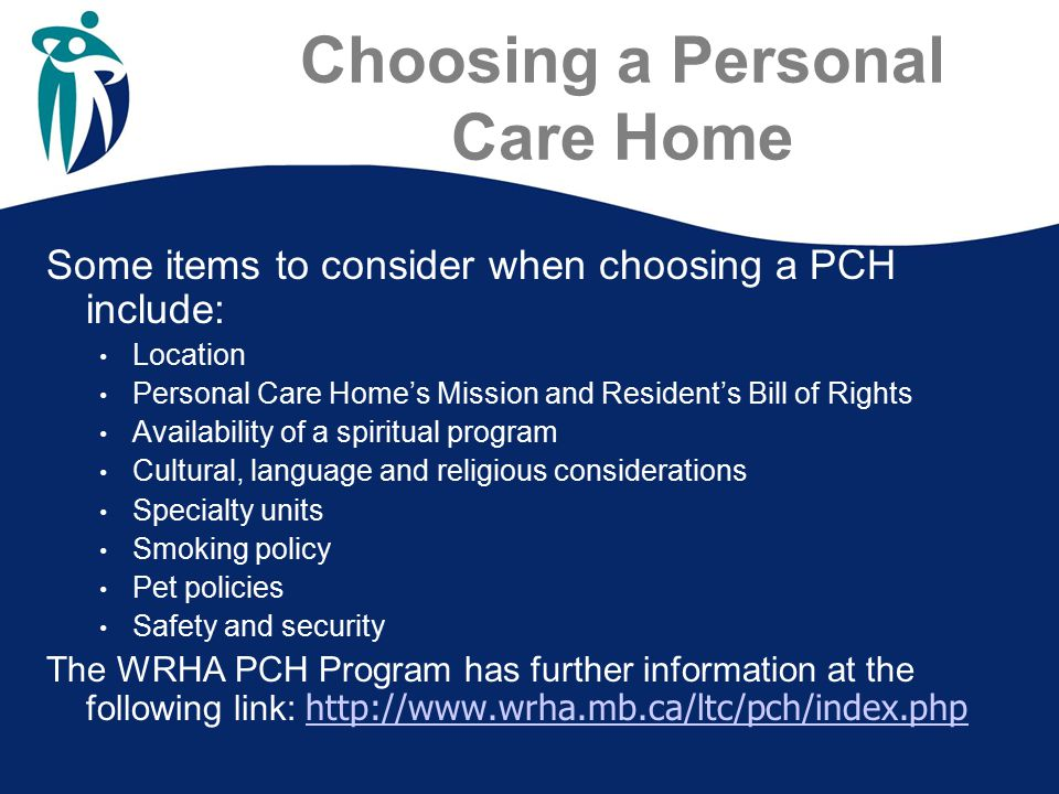 Choosing a Personal Care Home Some items to consider when choosing a PCH include: Location Personal Care Home's Mission and Resident's Bill of Rights