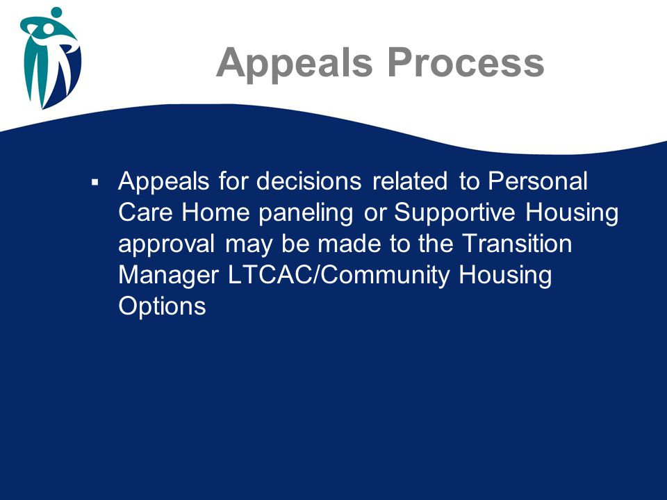 Appeals Process  Appeals for decisions related to Personal Care Home paneling or Supportive Housing approval may be made to the Transition Manager LTCAC/Community Housing Options