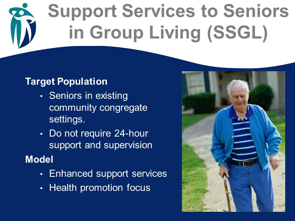 Support Services to Seniors in Group Living (SSGL) Target Population Seniors in existing community congregate settings. Do not require 24-hour support