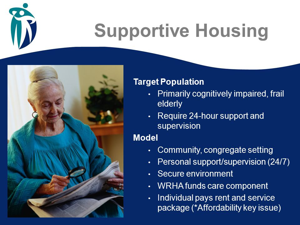 Supportive Housing Target Population Primarily cognitively impaired, frail elderly Require 24-hour support and supervision Model Community, congregate