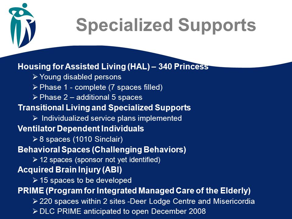Specialized Supports Housing for Assisted Living (HAL) – 340 Princess  Young disabled persons  Phase 1 - complete (7 spaces filled)  Phase 2 – additional 5 spaces Transitional Living and Specialized Supports  Individualized service plans implemented Ventilator Dependent Individuals  8 spaces (1010 Sinclair) Behavioral Spaces (Challenging Behaviors)  12 spaces (sponsor not yet identified) Acquired Brain Injury (ABI)  15 spaces to be developed PRIME (Program for Integrated Managed Care of the Elderly)  220 spaces within 2 sites -Deer Lodge Centre and Misericordia  DLC PRIME anticipated to open December 2008