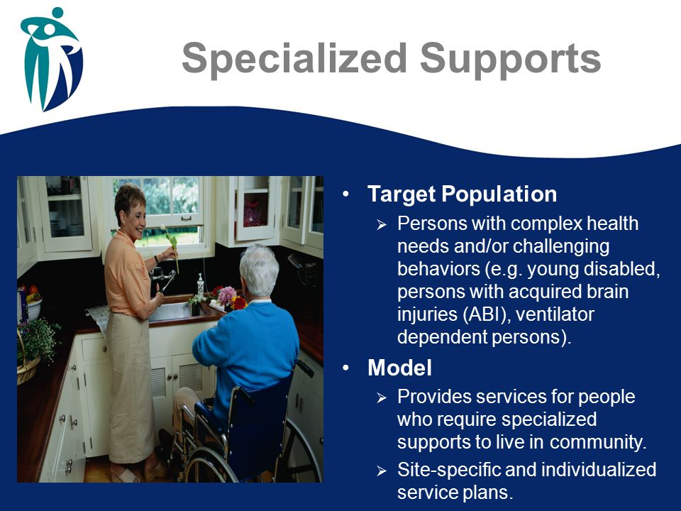 Specialized Supports Target Population  Persons with complex health needs and/or challenging behaviors (e.g.