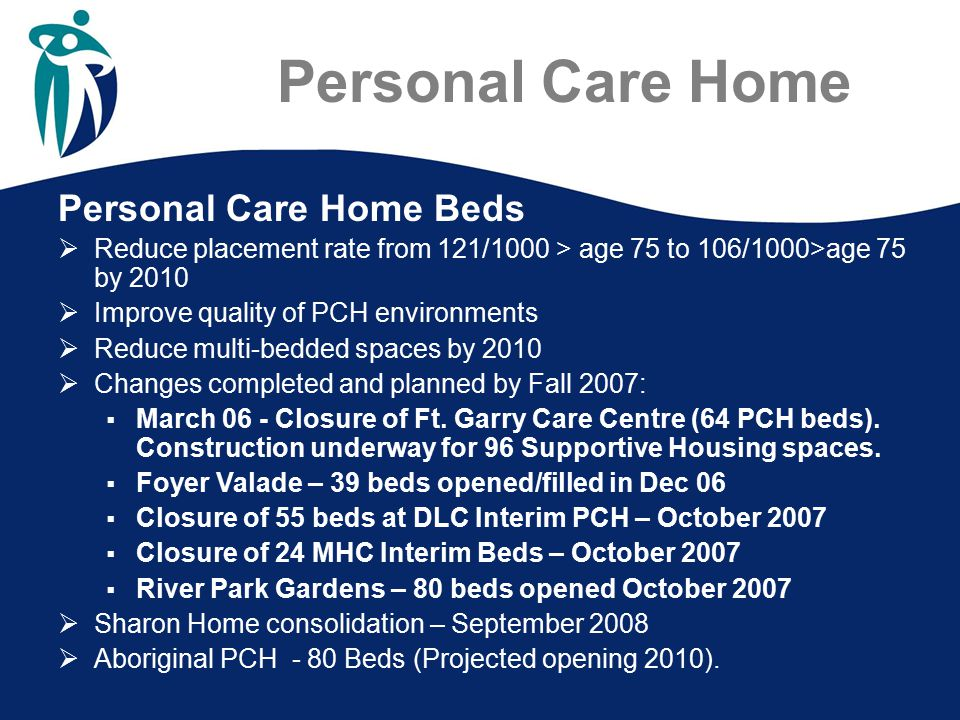 Personal Care Home Personal Care Home Beds  Reduce placement rate from 121/1000 > age 75 to 106/1000>age 75 by 2010  Improve quality of PCH environm