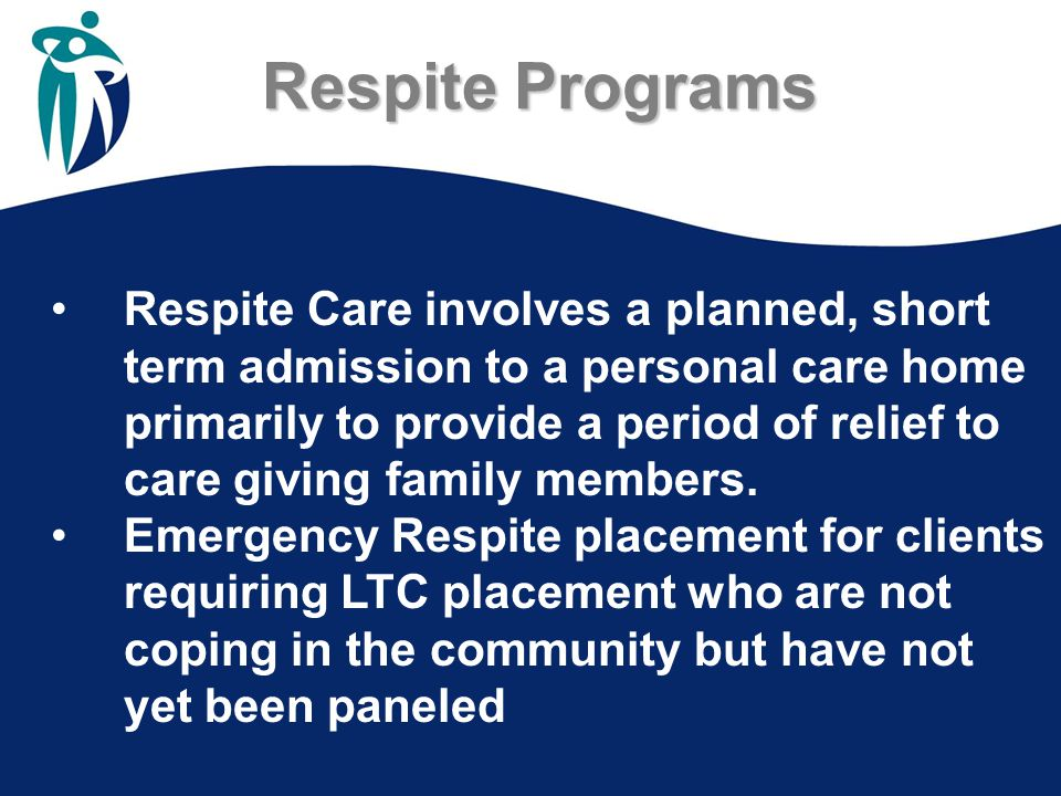 Respite Programs Respite Care involves a planned, short term admission to a personal care home primarily to provide a period of relief to care giving