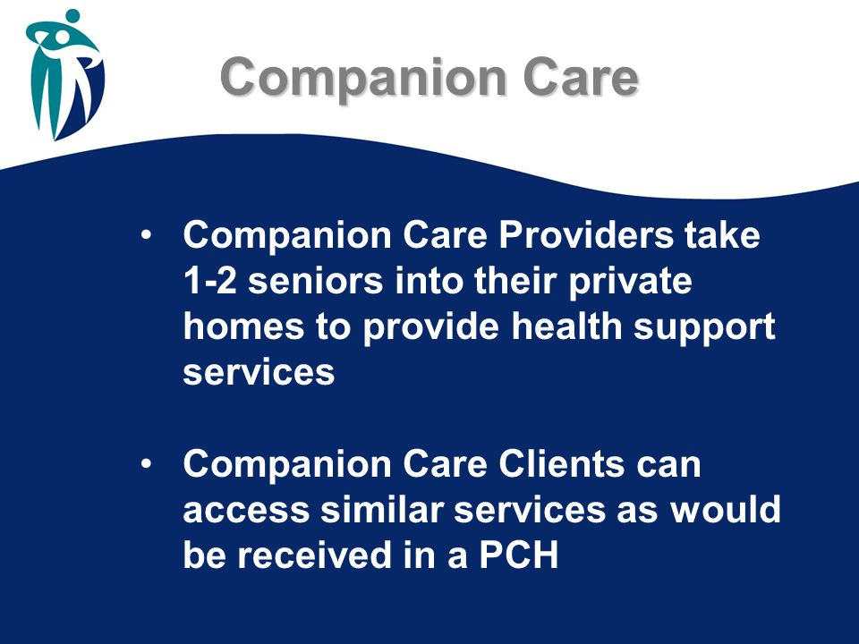 Companion Care Companion Care Providers take 1-2 seniors into their private homes to provide health support services Companion Care Clients can access similar services as would be received in a PCH