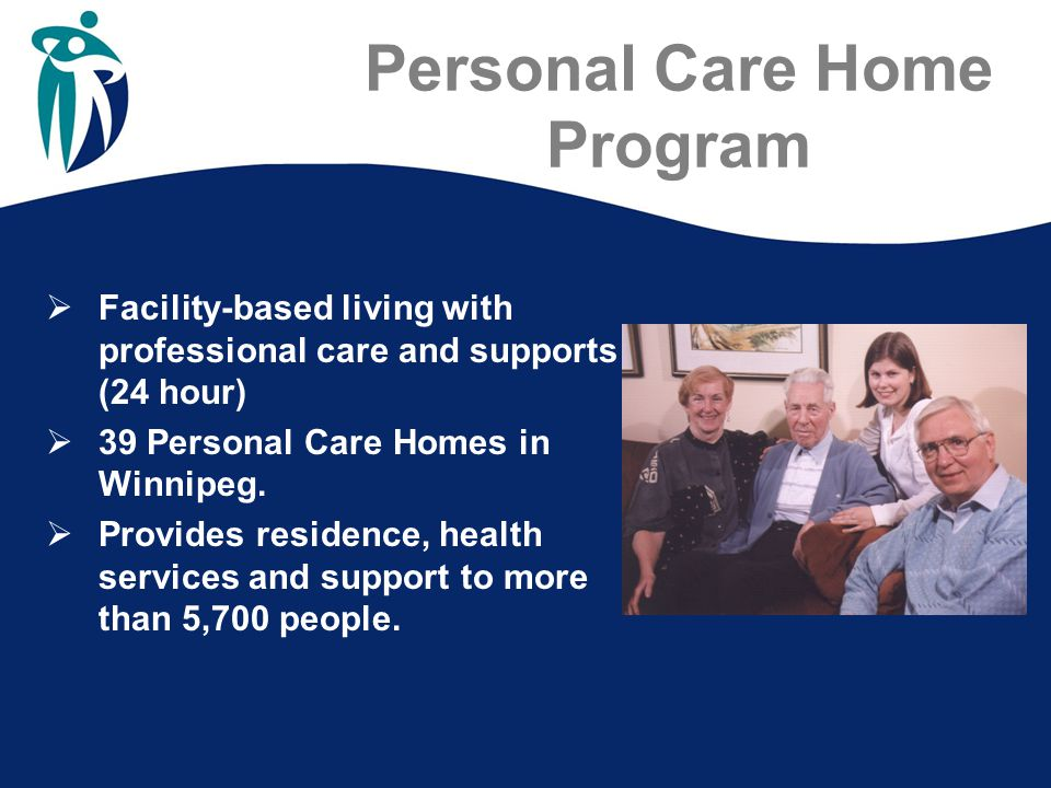 Personal Care Home Program  Facility-based living with professional care and supports (24 hour)  39 Personal Care Homes in Winnipeg.