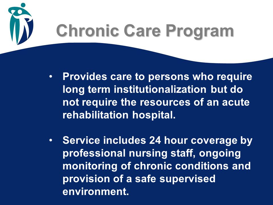 Chronic Care Program Chronic Care Program Provides care to persons who require long term institutionalization but do not require the resources of an acute rehabilitation hospital.