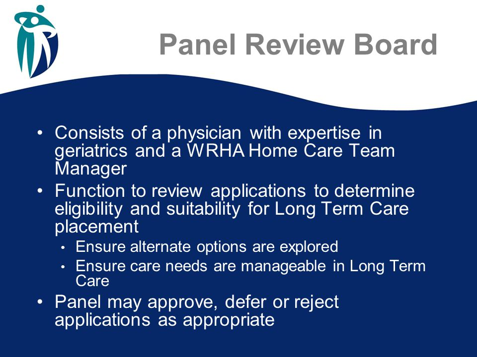 Panel Review Board Consists of a physician with expertise in geriatrics and a WRHA Home Care Team Manager Function to review applications to determine eligibility and suitability for Long Term Care placement Ensure alternate options are explored Ensure care needs are manageable in Long Term Care Panel may approve, defer or reject applications as appropriate