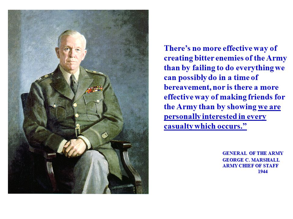 There's no more effective way of creating bitter enemies of the Army than by failing to do everything we can possibly do in a time of bereavement, nor is there a more effective way of making friends for the Army than by showing we are personally interested in every casualty which occurs. GENERAL OF THE ARMY GEORGE C.