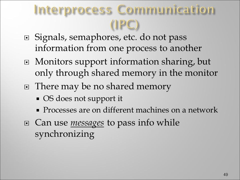  Signals, semaphores, etc. do not pass information from one process to another  Monitors support information sharing, but only through shared memory