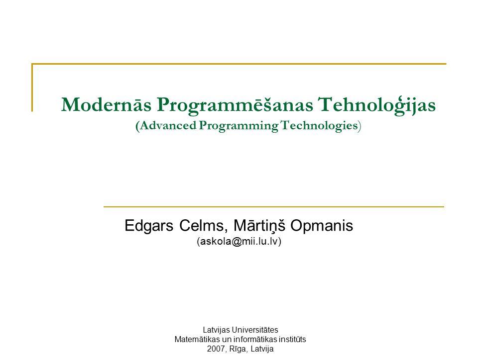 Modernās Programmēšanas Tehnoloģijas (Advanced Programming Technologies) Edgars Celms, Mārtiņš Opmanis (askola@mii.lu.lv) Latvijas Universitātes Matemātikas un informātikas institūts 2007, Rīga, Latvija
