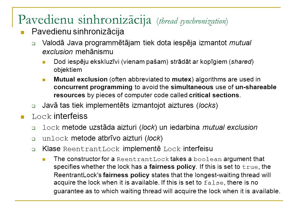 Pavedienu sinhronizācija (thread synchronization) Pavedienu sinhronizācija  Valodā Java programmētājam tiek dota iespēja izmantot mutual exclusion mehānismu Dod iespēju ekskluzīvi (vienam pašam) strādāt ar kopīgiem (shared) objektiem Mutual exclusion (often abbreviated to mutex) algorithms are used in concurrent programming to avoid the simultaneous use of un-shareable resources by pieces of computer code called critical sections.