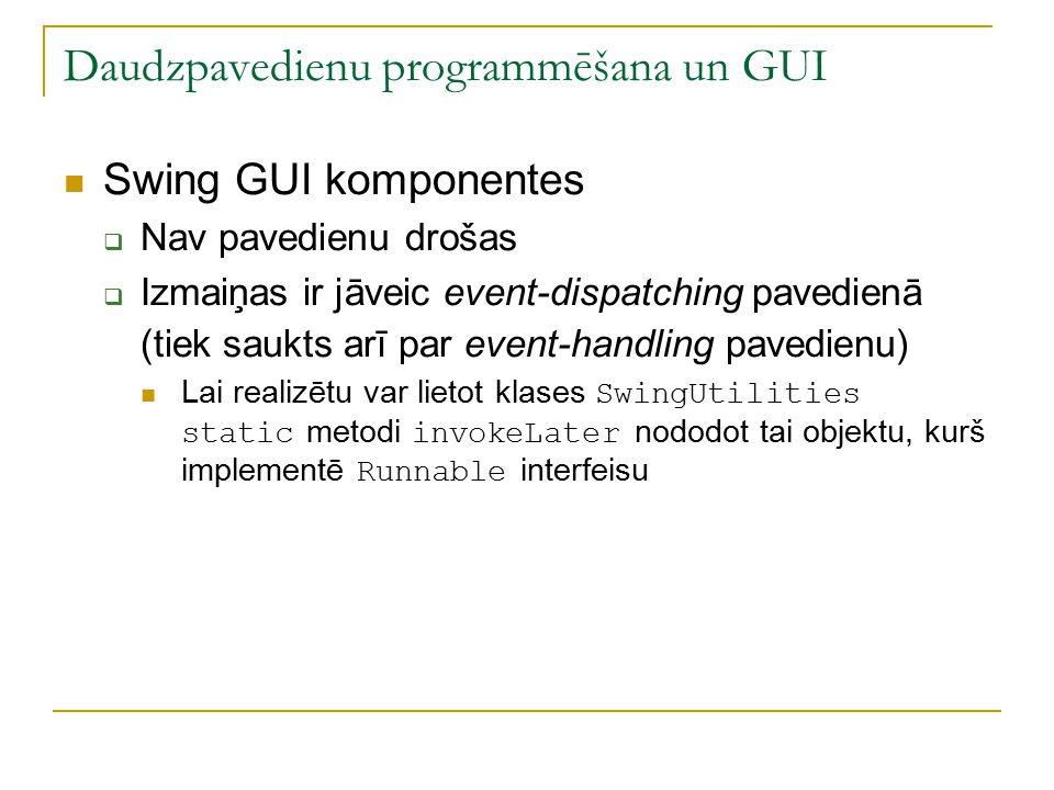 Daudzpavedienu programmēšana un GUI Swing GUI komponentes  Nav pavedienu drošas  Izmaiņas ir jāveic event-dispatching pavedienā (tiek saukts arī par