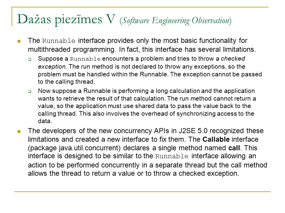 Dažas piezīmes V (Software Engineering Observation) The Runnable interface provides only the most basic functionality for multithreaded programming.