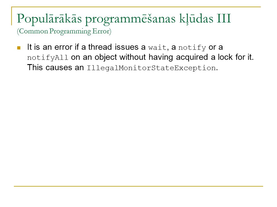 Populārākās programmēšanas kļūdas III (Common Programming Error) It is an error if a thread issues a wait, a notify or a notifyAll on an object without having acquired a lock for it.