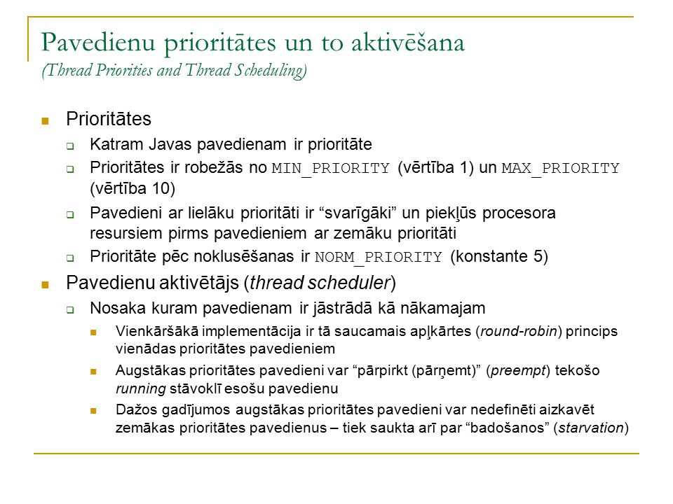 Pavedienu prioritātes un to aktivēšana (Thread Priorities and Thread Scheduling) Prioritātes  Katram Javas pavedienam ir prioritāte  Prioritātes ir robežās no MIN_PRIORITY (vērtība 1) un MAX_PRIORITY (vērtība 10)  Pavedieni ar lielāku prioritāti ir svarīgāki un piekļūs procesora resursiem pirms pavedieniem ar zemāku prioritāti  Prioritāte pēc noklusēšanas ir NORM_PRIORITY (konstante 5) Pavedienu aktivētājs (thread scheduler)  Nosaka kuram pavedienam ir jāstrādā kā nākamajam Vienkāršākā implementācija ir tā saucamais apļkārtes (round-robin) princips vienādas prioritātes pavedieniem Augstākas prioritātes pavedieni var pārpirkt (pārņemt) (preempt) tekošo running stāvoklī esošu pavedienu Dažos gadījumos augstākas prioritātes pavedieni var nedefinēti aizkavēt zemākas prioritātes pavedienus – tiek saukta arī par badošanos (starvation)