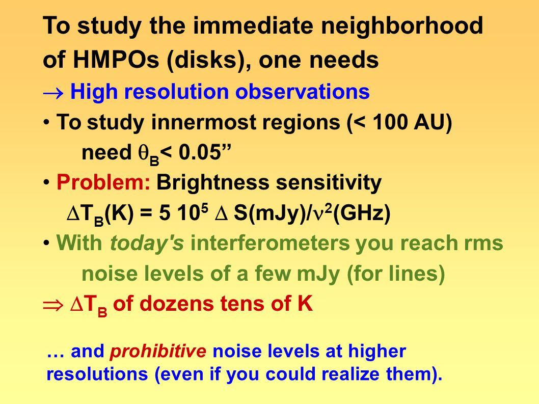 To study the immediate neighborhood of HMPOs (disks), one needs  High resolution observations To study innermost regions (< 100 AU) need  B < 0.05""