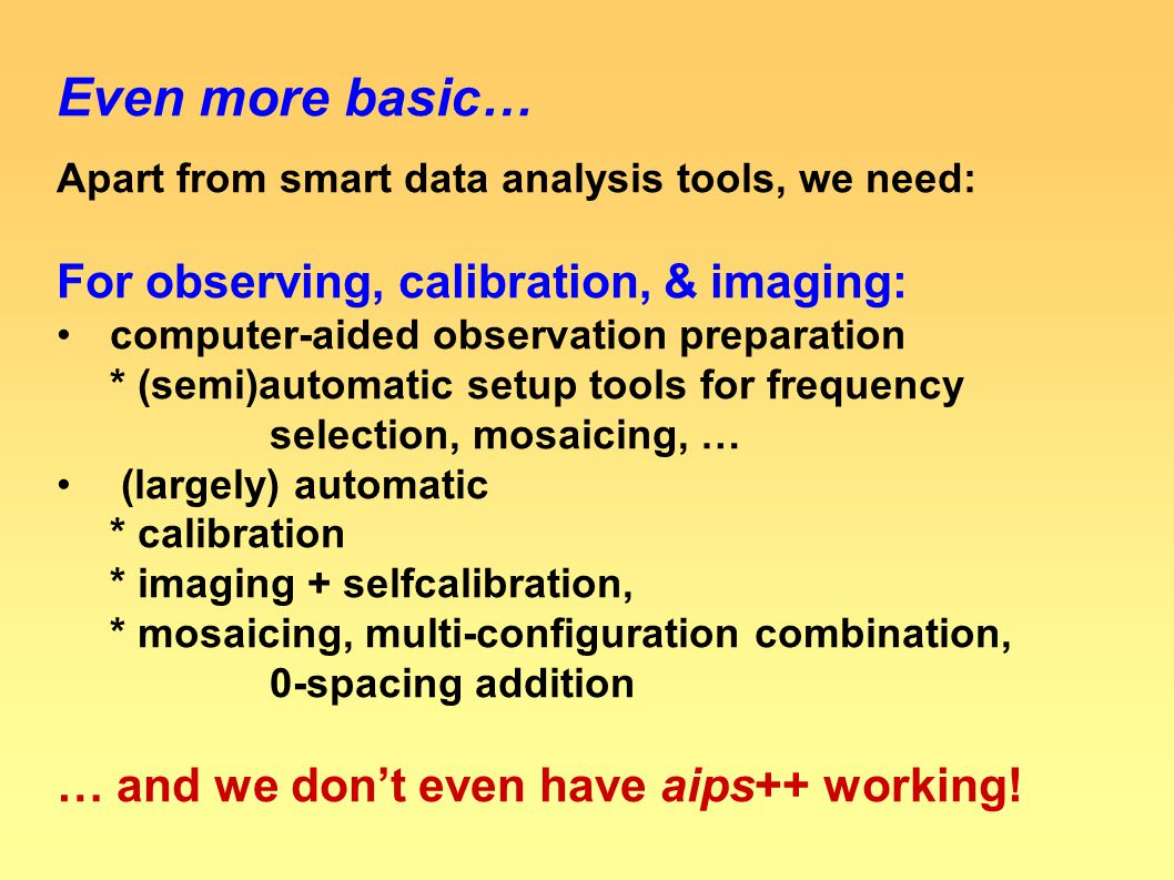Even more basic… Apart from smart data analysis tools, we need: For observing, calibration, & imaging: computer-aided observation preparation * (semi)