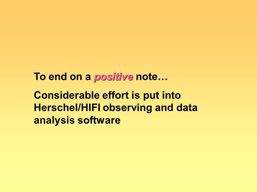 positive To end on a positive note… Considerable effort is put into Herschel/HIFI observing and data analysis software