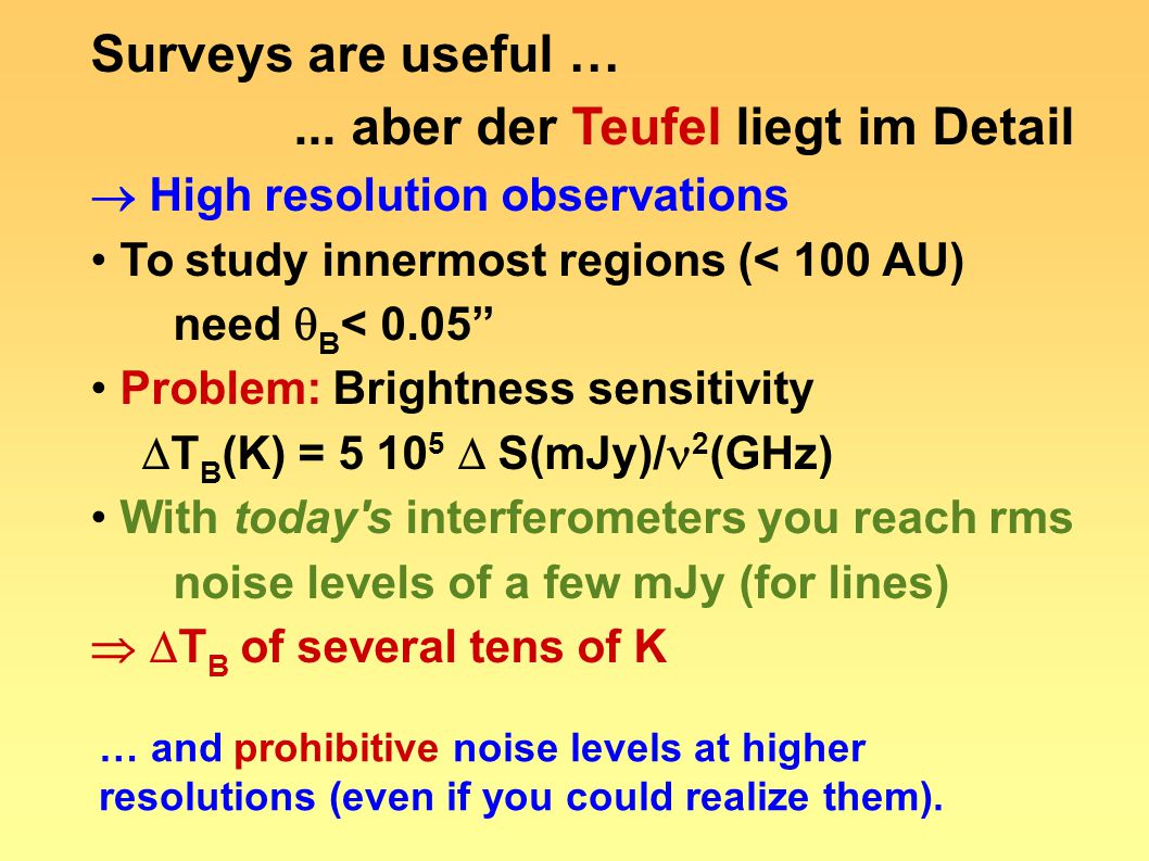 "Surveys are useful …... aber der Teufel liegt im Detail  High resolution observations To study innermost regions (< 100 AU) need  B < 0.05"" Problem:"