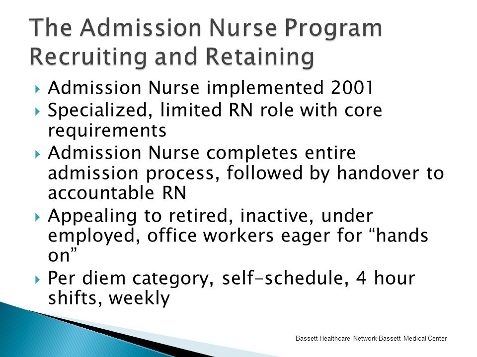  Admission Nurse implemented 2001  Specialized, limited RN role with core requirements  Admission Nurse completes entire admission process, followe