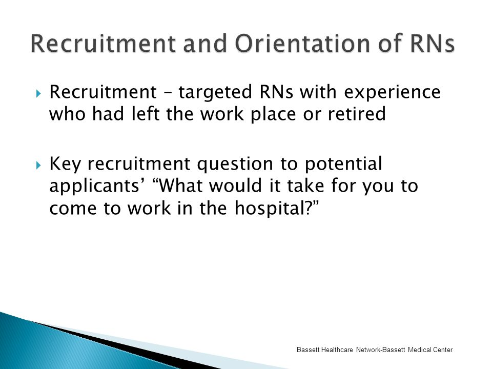  Recruitment – targeted RNs with experience who had left the work place or retired  Key recruitment question to potential applicants' What would it take for you to come to work in the hospital Bassett Healthcare Network-Bassett Medical Center