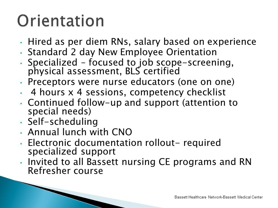Hired as per diem RNs, salary based on experience Standard 2 day New Employee Orientation Specialized – focused to job scope-screening, physical assessment, BLS certified Preceptors were nurse educators (one on one) 4 hours x 4 sessions, competency checklist Continued follow-up and support (attention to special needs) Self-scheduling Annual lunch with CNO Electronic documentation rollout- required specialized support Invited to all Bassett nursing CE programs and RN Refresher course Bassett Healthcare Network-Bassett Medical Center