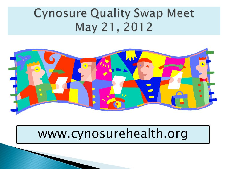 Cynosure Quality Swap Meet May 21, 2012 www.cynosurehealth.org