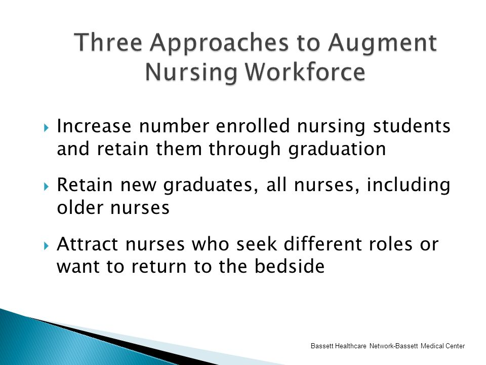  Increase number enrolled nursing students and retain them through graduation  Retain new graduates, all nurses, including older nurses  Attract nu