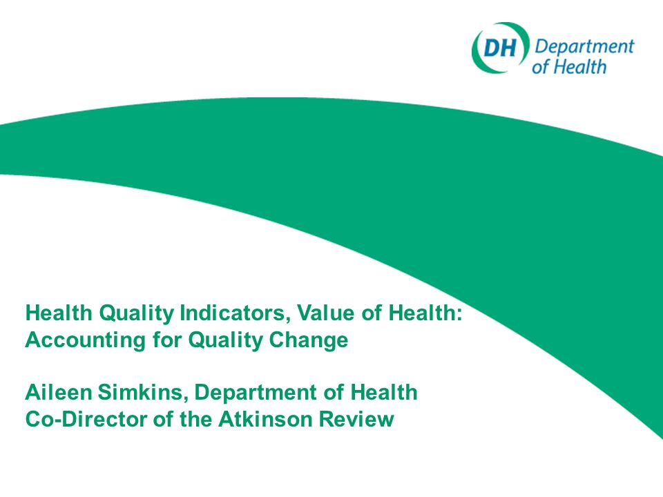 Health Quality Indicators, Value of Health: Accounting for Quality Change Aileen Simkins, Department of Health Co-Director of the Atkinson Review
