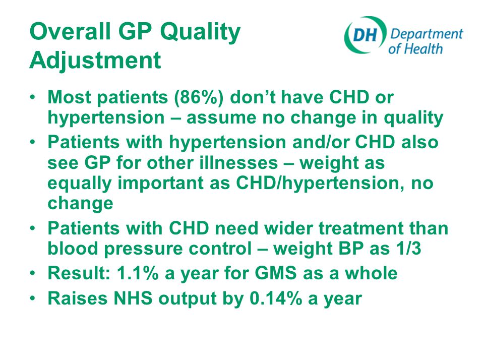 Overall GP Quality Adjustment Most patients (86%) don't have CHD or hypertension – assume no change in quality Patients with hypertension and/or CHD also see GP for other illnesses – weight as equally important as CHD/hypertension, no change Patients with CHD need wider treatment than blood pressure control – weight BP as 1/3 Result: 1.1% a year for GMS as a whole Raises NHS output by 0.14% a year