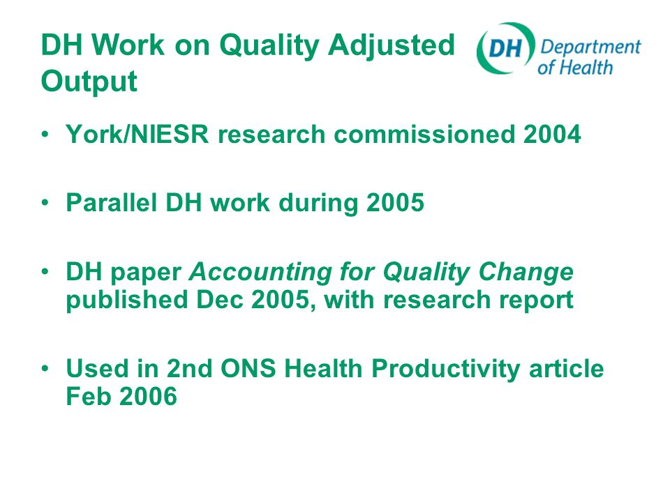 DH Work on Quality Adjusted Output York/NIESR research commissioned 2004 Parallel DH work during 2005 DH paper Accounting for Quality Change published Dec 2005, with research report Used in 2nd ONS Health Productivity article Feb 2006