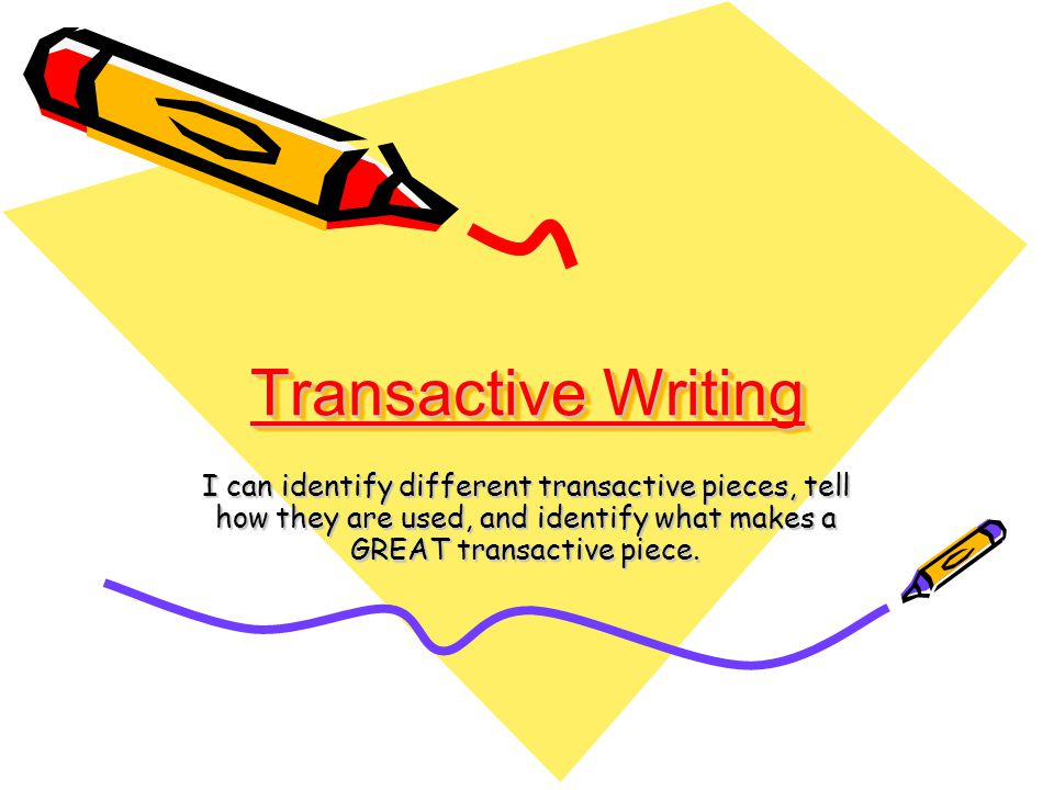 Transactive Writing I can identify different transactive pieces, tell how they are used, and identify what makes a GREAT transactive piece.