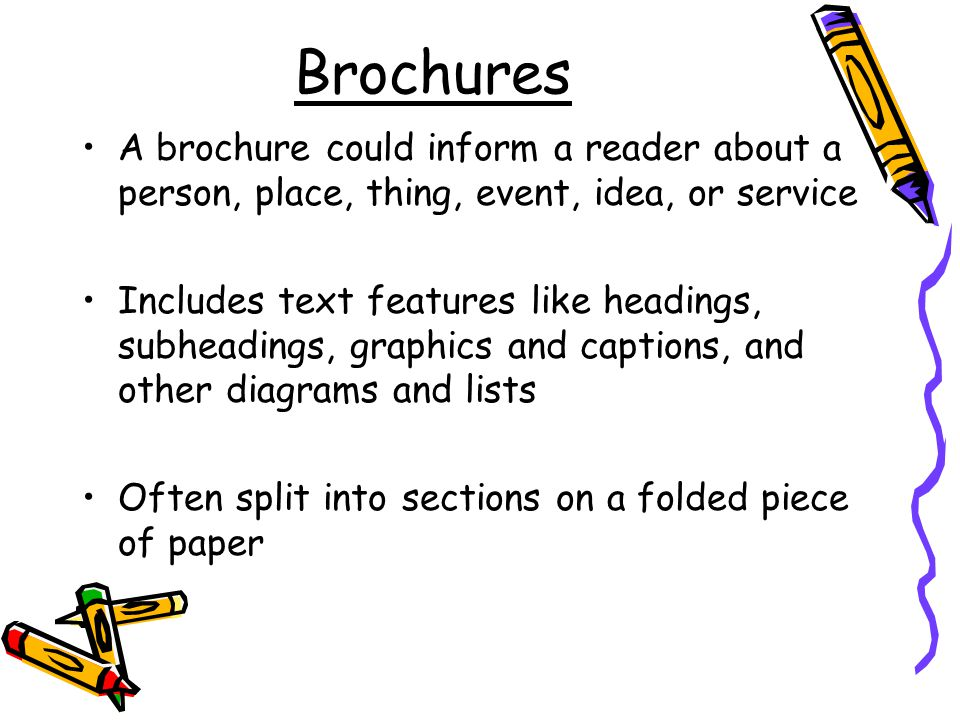 Brochures A brochure could inform a reader about a person, place, thing, event, idea, or service Includes text features like headings, subheadings, graphics and captions, and other diagrams and lists Often split into sections on a folded piece of paper