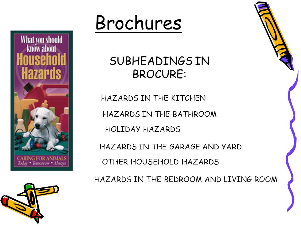 Brochures SUBHEADINGS IN BROCURE: HAZARDS IN THE KITCHEN HAZARDS IN THE BATHROOM HAZARDS IN THE BEDROOM AND LIVING ROOM HAZARDS IN THE GARAGE AND YARD OTHER HOUSEHOLD HAZARDS HOLIDAY HAZARDS
