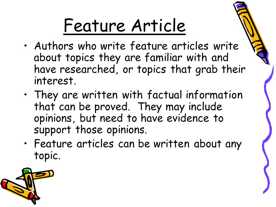 Feature Article Authors who write feature articles write about topics they are familiar with and have researched, or topics that grab their interest.