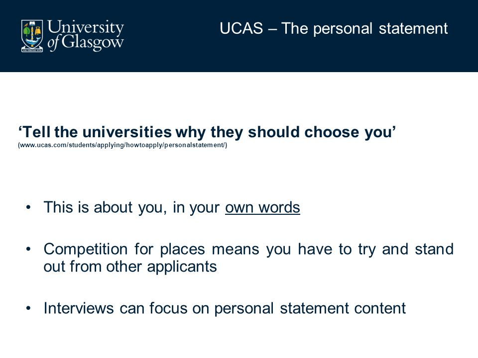 'Tell the universities why they should choose you' (www.ucas.com/students/applying/howtoapply/personalstatement/) This is about you, in your own words