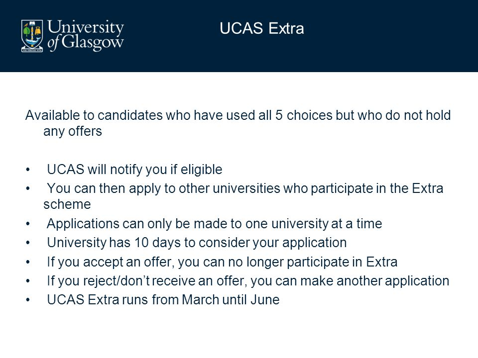 Available to candidates who have used all 5 choices but who do not hold any offers UCAS will notify you if eligible You can then apply to other universities who participate in the Extra scheme Applications can only be made to one university at a time University has 10 days to consider your application If you accept an offer, you can no longer participate in Extra If you reject/don't receive an offer, you can make another application UCAS Extra runs from March until June UCAS Extra