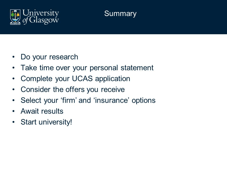 Do your research Take time over your personal statement Complete your UCAS application Consider the offers you receive Select your 'firm' and 'insurance' options Await results Start university.