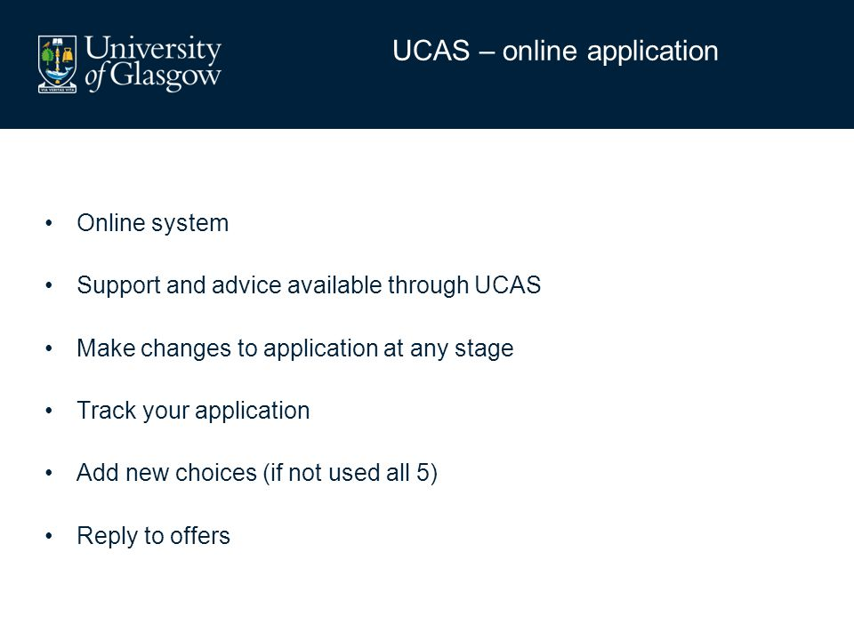 Online system Support and advice available through UCAS Make changes to application at any stage Track your application Add new choices (if not used a