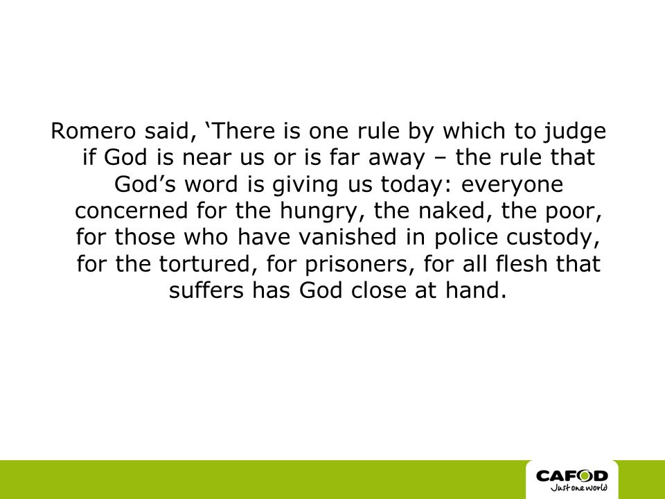 Romero said, 'There is one rule by which to judge if God is near us or is far away – the rule that God's word is giving us today: everyone concerned for the hungry, the naked, the poor, for those who have vanished in police custody, for the tortured, for prisoners, for all flesh that suffers has God close at hand.