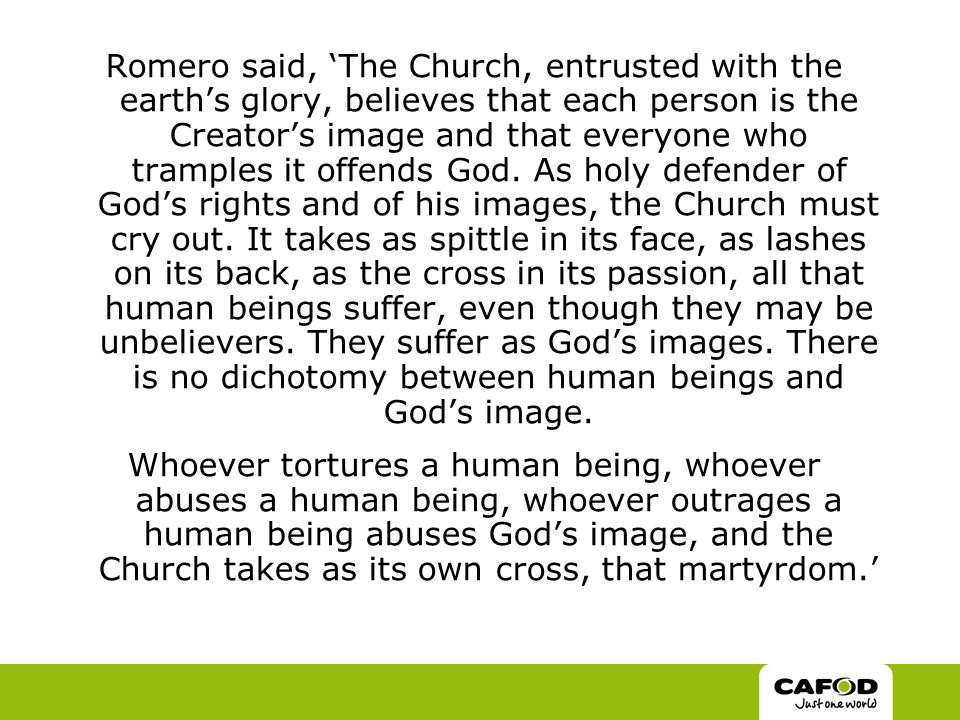 Romero said, 'The Church, entrusted with the earth's glory, believes that each person is the Creator's image and that everyone who tramples it offends God.
