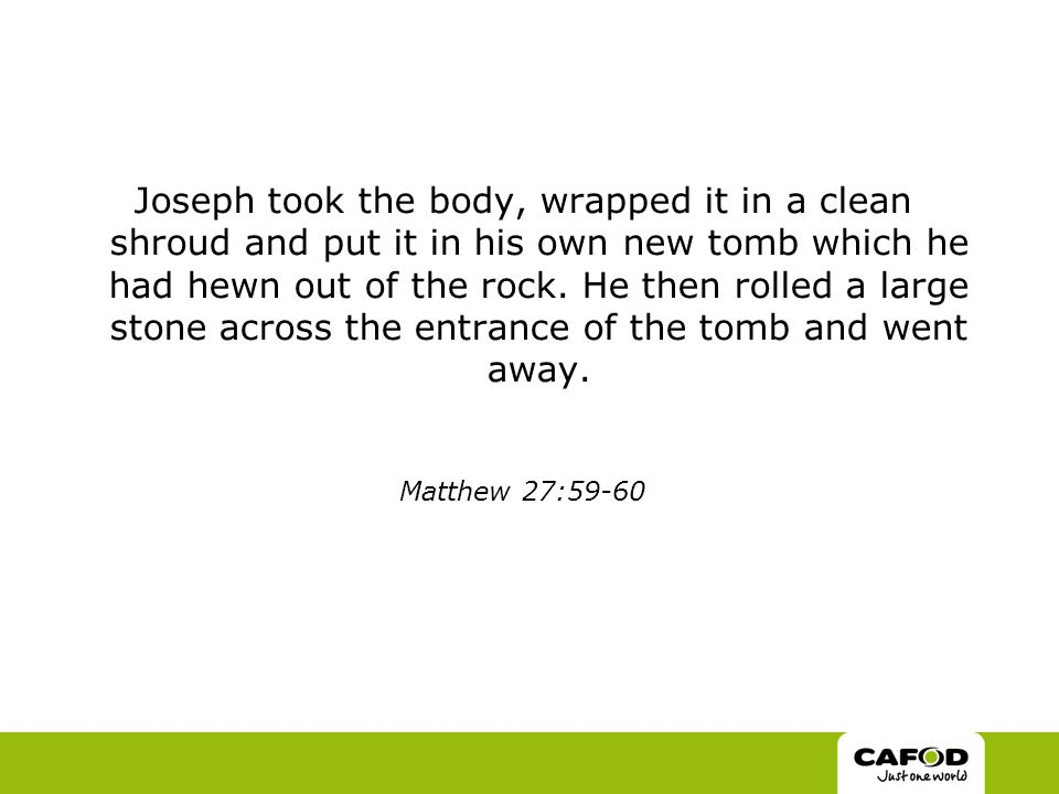 Joseph took the body, wrapped it in a clean shroud and put it in his own new tomb which he had hewn out of the rock.