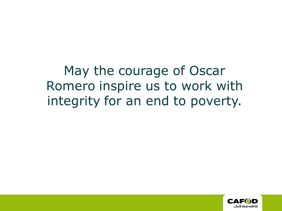 May the courage of Oscar Romero inspire us to work with integrity for an end to poverty.