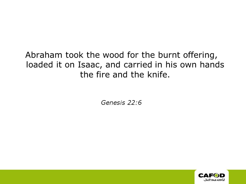 Abraham took the wood for the burnt offering, loaded it on Isaac, and carried in his own hands the fire and the knife.